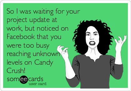 So I was waiting for your project update at work, but noticed on Facebook that you were too busy reaching unknown levels on Candy Crush!
