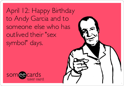 """April 12: Happy Birthday to Andy Garcia and to someone else who has outlived their """"sex symbol"""" days."""