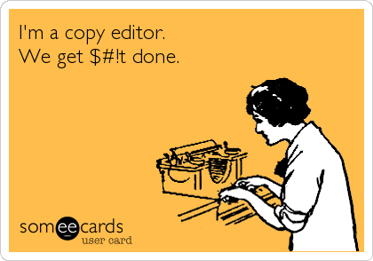 I'm a copy editor.  We get $#!t done.