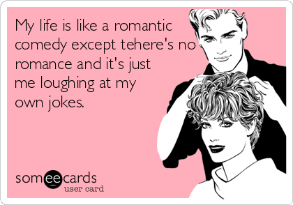 My life is like a romantic comedy except tehere's no romance and it's just me loughing at my own jokes.