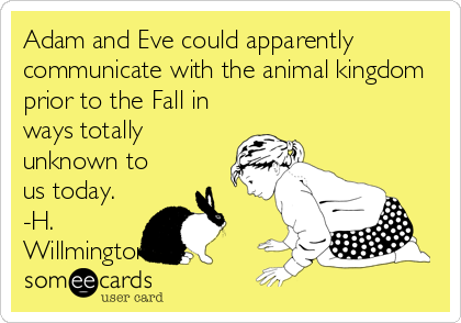Adam and Eve could apparently communicate with the animal kingdom prior to the Fall in ways totally unknown to us today. -H. Willmingt