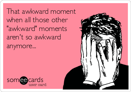 "That awkward moment when all those other ""awkward"" moments  aren't so awkward anymore..."