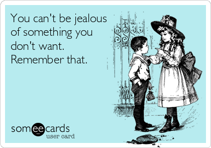 You can't be jealous of something you  don't want. Remember that.