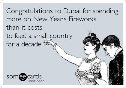 Congratulations to Dubai for spending more on New Year's Fireworks than it costs to feed a small country for a decade