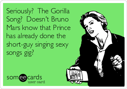 Seriously?  The Gorilla Song?  Doesn't Bruno Mars know that Prince has already done the short-guy singing sexy songs gig?