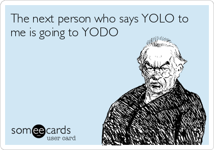 The next person who says YOLO to me is going to YODO
