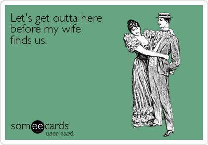 Let's get outta herebefore my wifefinds us.