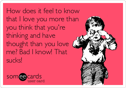 How does it feel to know that I love you more than you think that you're thinking and have thought than you love me? Bad I know! That sucks!