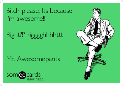 Bitch please, Its because I'm awesome!!  Right?!? rigggghhhhttt   Mr. Awesomepants