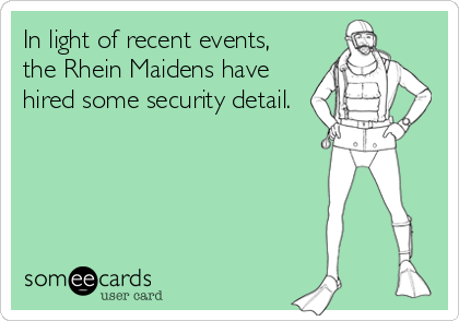 In light of recent events,  the Rhein Maidens have hired some security detail.