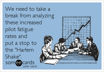 """We need to take a break from analyzing these increased  pilot fatigue rates and put a stop to the """"Harlem Shake""""."""