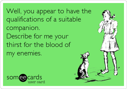 Well, you appear to have the qualifications of a suitable companion. Describe for me your  thirst for the blood of my enemies.