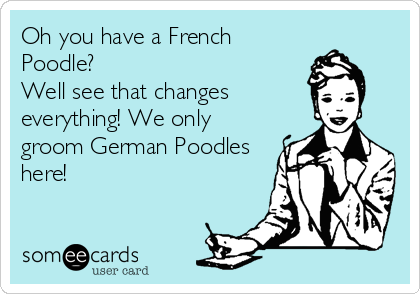 Oh you have a French Poodle?                        Well see that changes everything! We only groom German Poodles here!