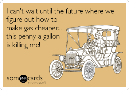 I can't wait until the future where we figure out how to make gas cheaper... this penny a gallon is killing me!