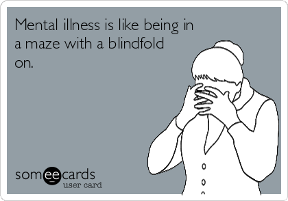 Mental illness is like being in a maze with a blindfold on.