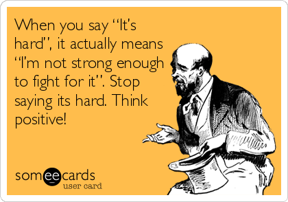 """When you say """"It's hard"""", it actually means """"I'm not strong enough to fight for it"""". Stop saying its hard. Think positive!"""