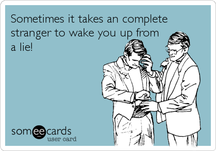 Sometimes it takes an complete stranger to wake you up from  a lie!