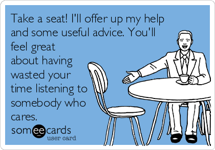 Take a seat! I'll offer up my help and some useful advice. You'll feel great about having    wasted your time listening to somebody who cares.