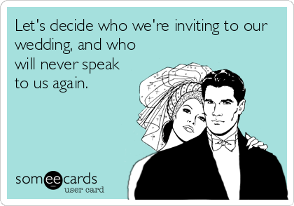 Let's decide who we're inviting to our wedding, and who will never speak to us again.
