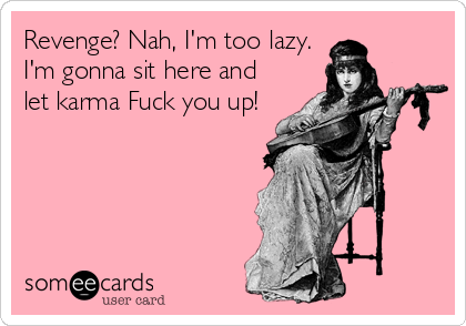 Revenge? Nah, I'm too lazy. I'm gonna sit here and let karma Fuck you up!