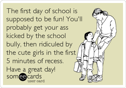 The first day of school is supposed to be fun! You'll probably get your ass kicked by the school bully, then ridiculed by the cute girls in the first 5 minutes of recess. Have a great day!
