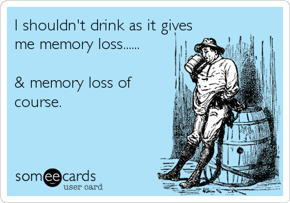 I shouldn't drink as it gives me memory loss......  & memory loss of course.