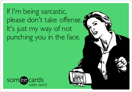 If I'm being sarcastic, please don't take offense. It's just my way of not punching you in the face.