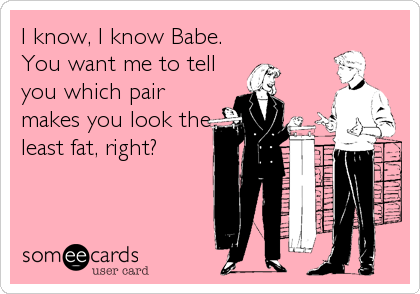 I know, I know Babe. You want me to tell you which pair makes you look the least fat, right?