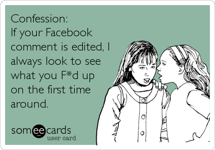 Confession:  If your Facebook comment is edited, I always look to see what you F*d up on the first time around.