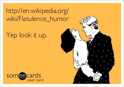 http://en.wikipedia.org/ wiki/Flatulence_humor  Yep look it up.