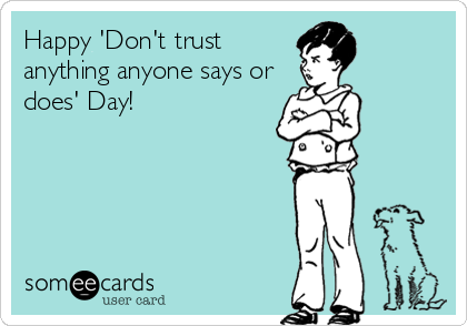 Happy 'Don't trust anything anyone says or does' Day!