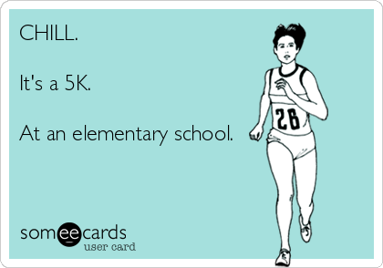 CHILL.  It's a 5K.  At an elementary school.