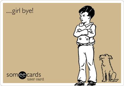 .....girl bye!