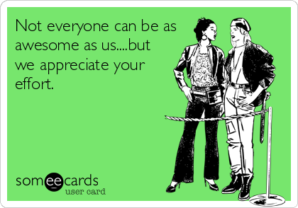 Not everyone can be as awesome as us....but we appreciate your effort.