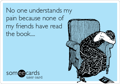 No one understands my pain because none of my friends have read the book....