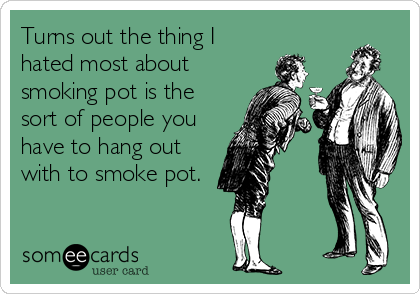 Turns out the thing I hated most about smoking pot is the sort of people you have to hang out with to smoke pot.