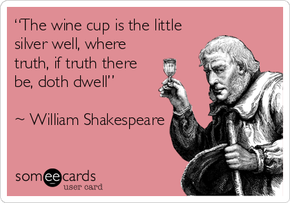 """The wine cup is the little silver well, where truth, if truth there be, doth dwell""   ~ William Shakespeare"