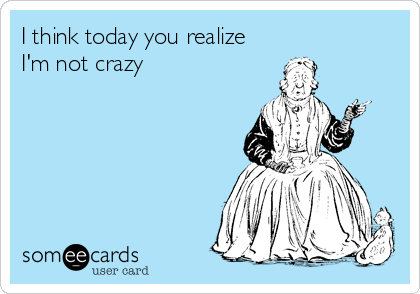 I think today you realize  I'm not crazy
