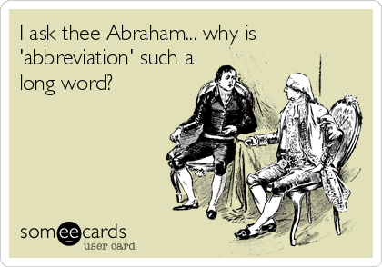 I ask thee Abraham... why is 'abbreviation' such a long word?