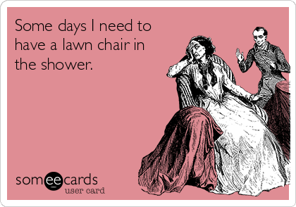 Some days I need to have a lawn chair in the shower.