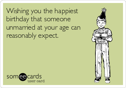 Wishing you the happiest birthday that someone unmarried at your age can     reasonably expect.