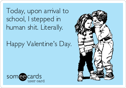 Today, upon arrival to school, I stepped in human shit. Literally.   Happy Valentine's Day.