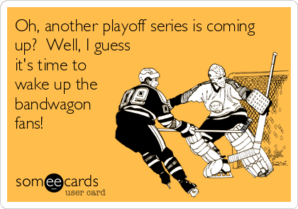 Oh, another playoff series is coming up?  Well, I guess it's time to wake up the  bandwagon fans!