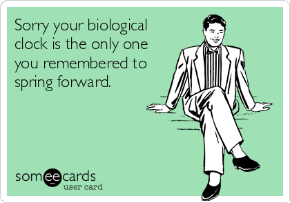 Sorry your biological clock is the only one you remembered to spring forward.