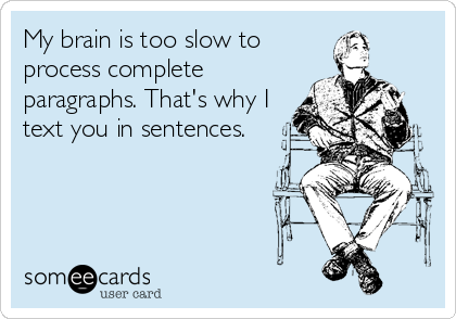 My brain is too slow to process complete paragraphs. That's why I text you in sentences.