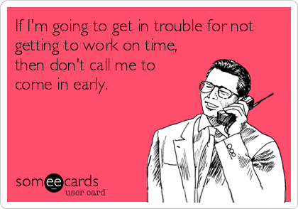 If I'm going to get in trouble for not getting to work on time, then don't call me to come in early.