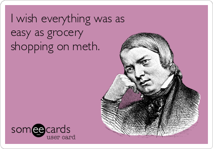 I wish everything was as easy as grocery shopping on meth.