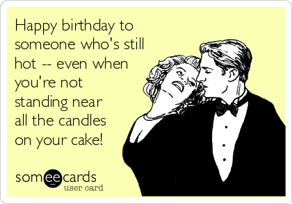 Happy birthday to  someone who's still hot -- even when you're not standing near all the candles on your cake!