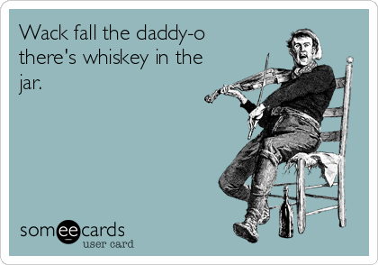 Wack fall the daddy-o  there's whiskey in the jar.