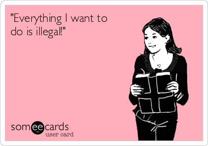 """Everything I want to  do is illegal!"""